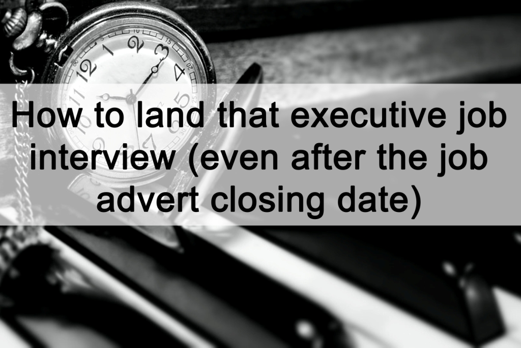 How to land that executive job interview (even after the job advert closing date)