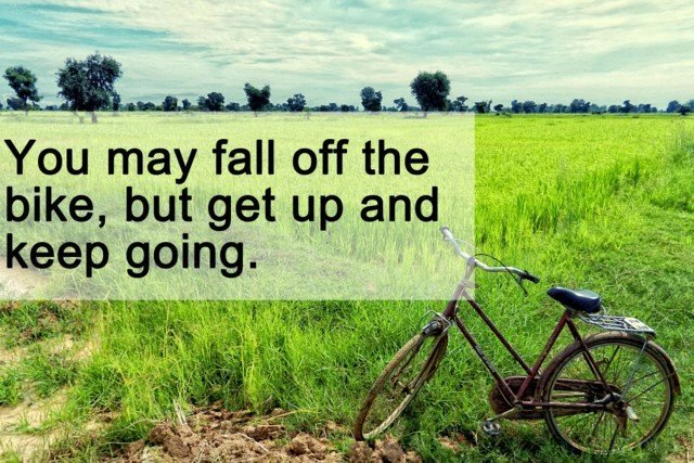 You may fall off the bike, but get up and keep going.