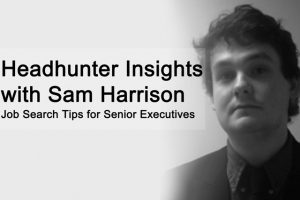 Headhunter Insights with Sam Harrison Job Search Tips for Senior Executives