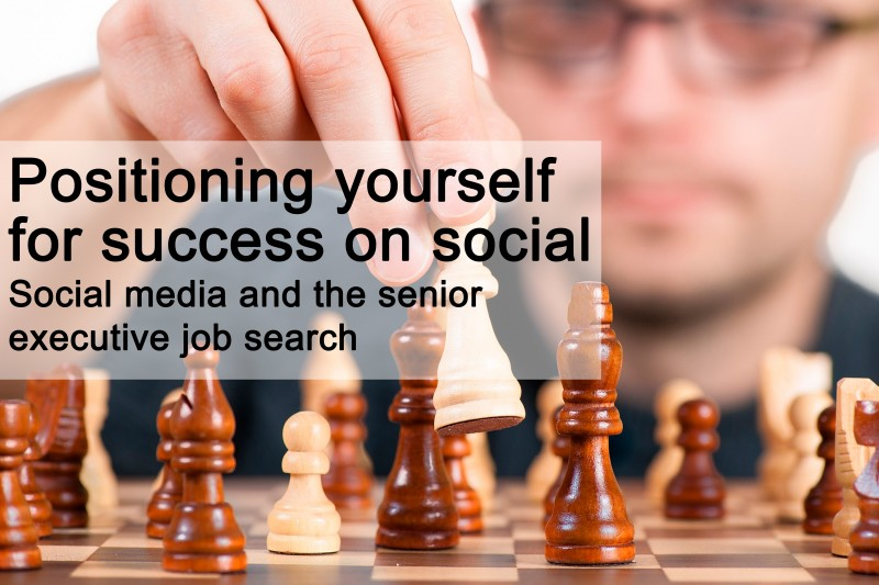 Positioning yourself for success on social - Social media and the senior executive job search