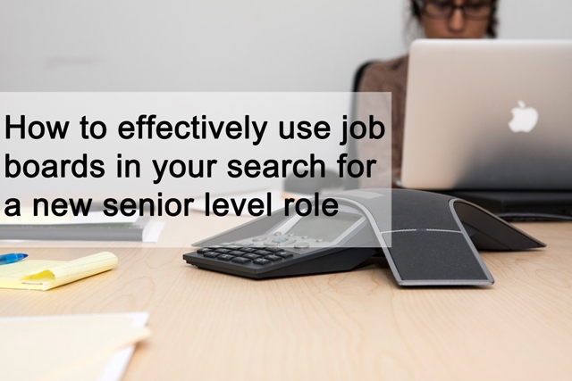 How to effectively use job boards in your search for a new senior level role