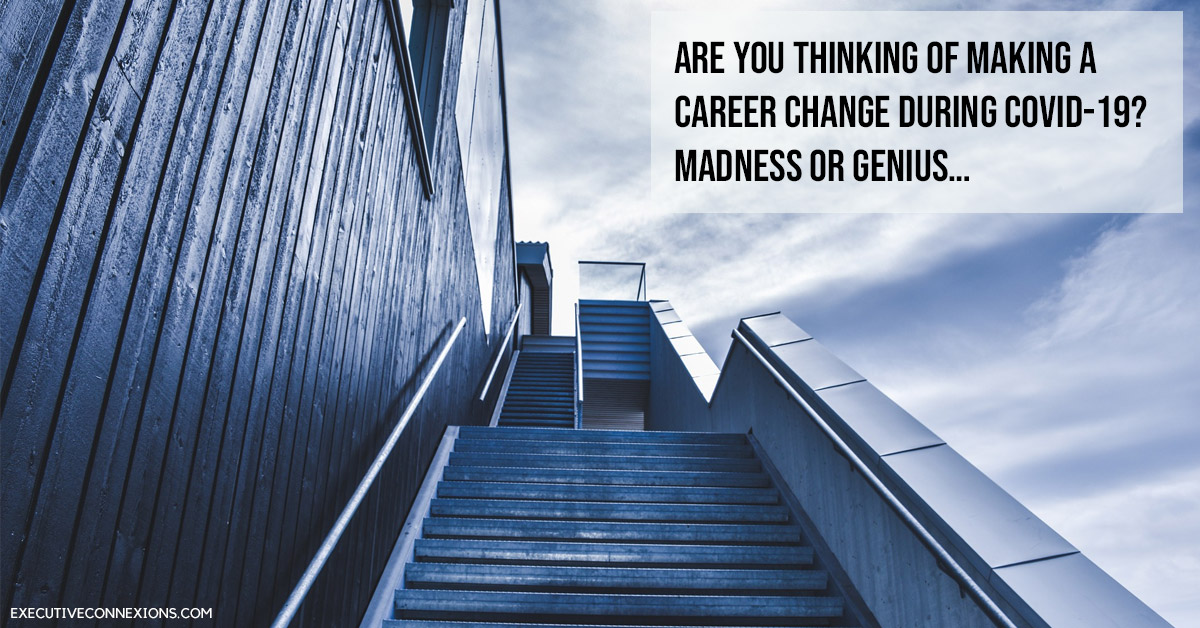 Are you thinking of making a career change during COVID-19? - Madness OR Genius… Executive Connexions