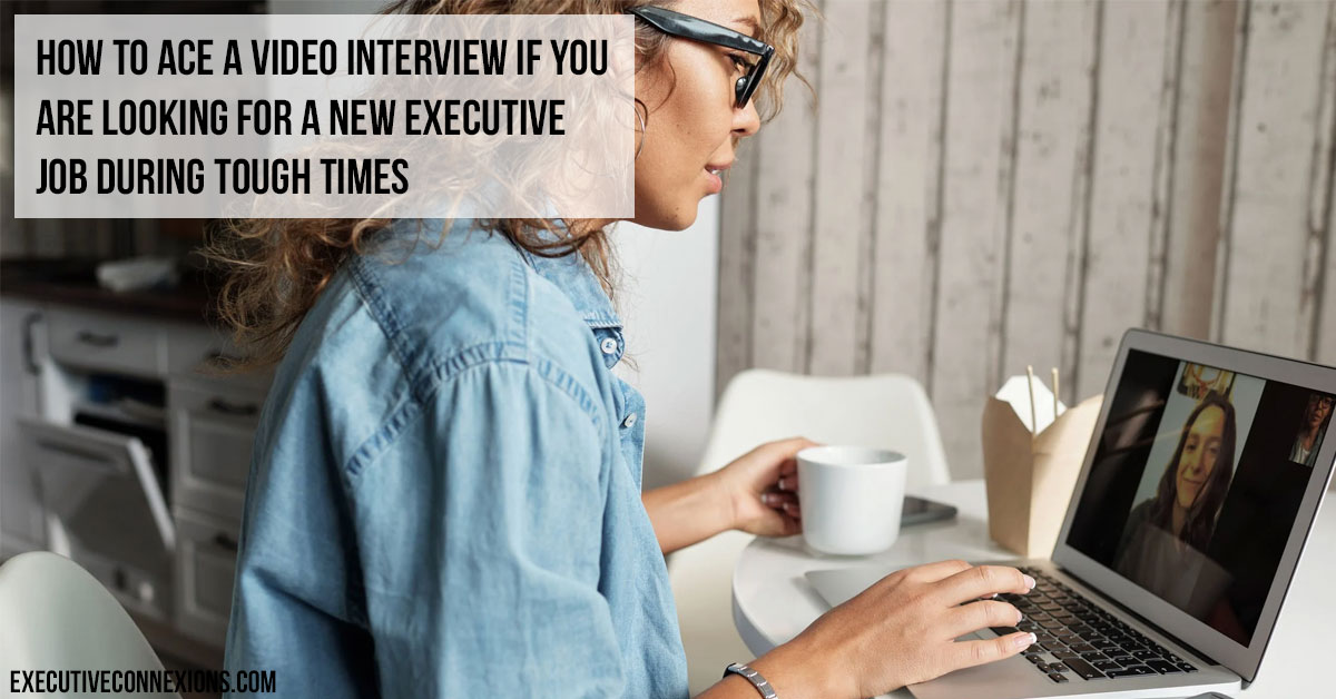 How to Ace a Video Interview if You Are Looking for a New Executive Job during Tough Times Executive Connexions