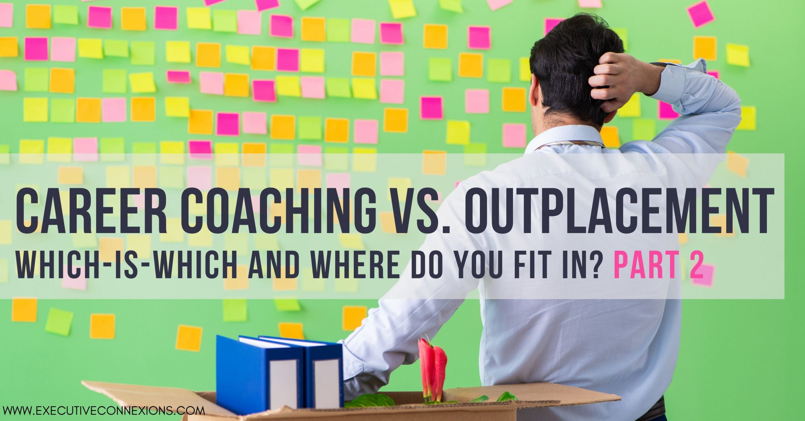 Career Coaching vs. Outplacement Services: which-is-which and where do you fit in? Part 2.