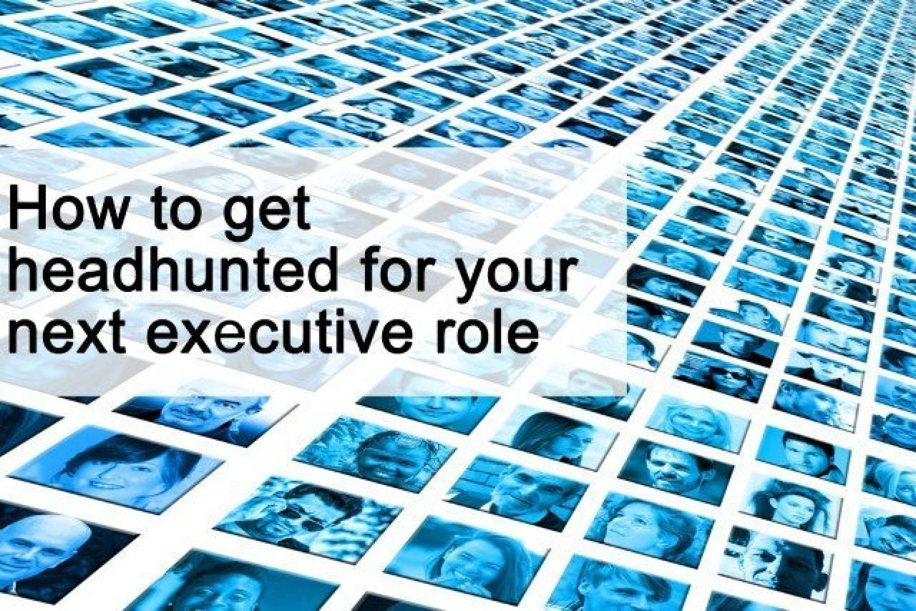 How to get headhunted for your next senior executive role