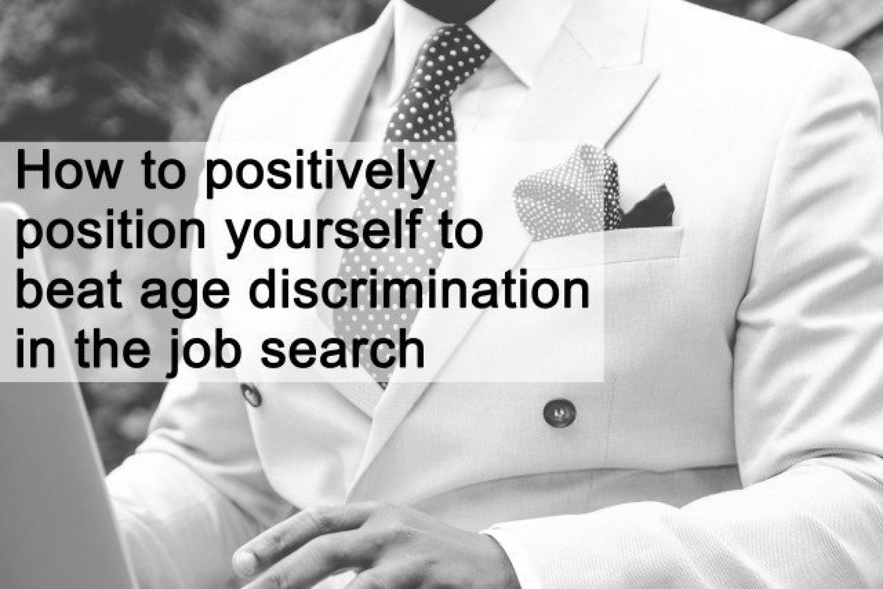 How to positively position yourself to beat age discrimination in the job search