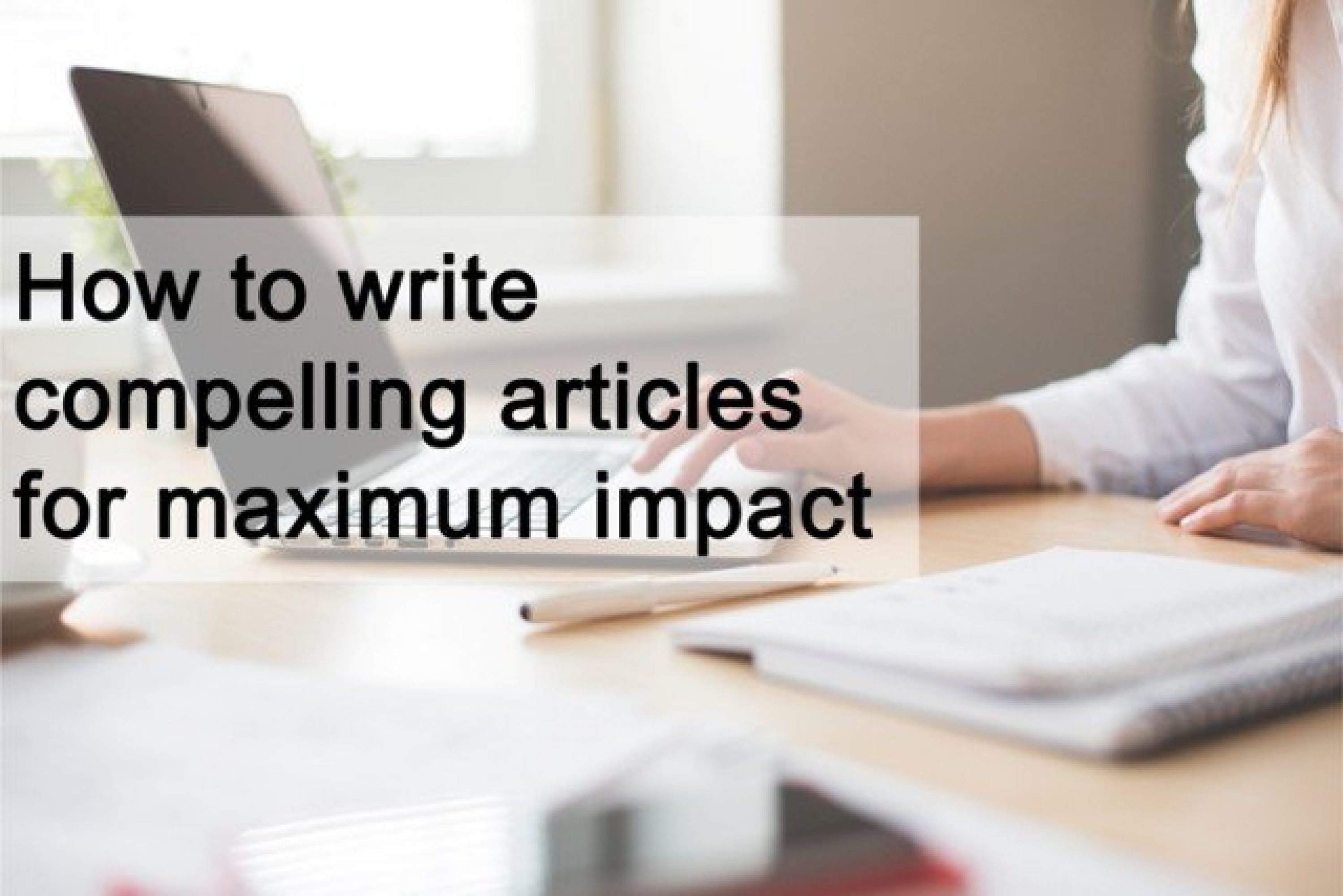 How to write compelling articles for maximum impact
